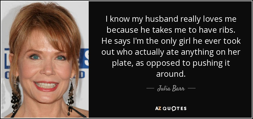 I know my husband really loves me because he takes me to have ribs. He says I'm the only girl he ever took out who actually ate anything on her plate, as opposed to pushing it around. - Julia Barr