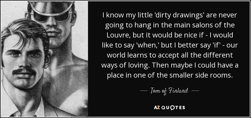 I know my little 'dirty drawings' are never going to hang in the main salons of the Louvre, but it would be nice if - I would like to say 'when,' but I better say 'if' - our world learns to accept all the different ways of loving. Then maybe I could have a place in one of the smaller side rooms. - Tom of Finland
