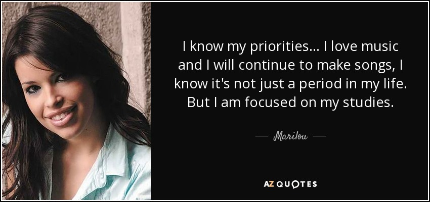 I know my priorities... I love music and I will continue to make songs, I know it's not just a period in my life. But I am focused on my studies. - Marilou