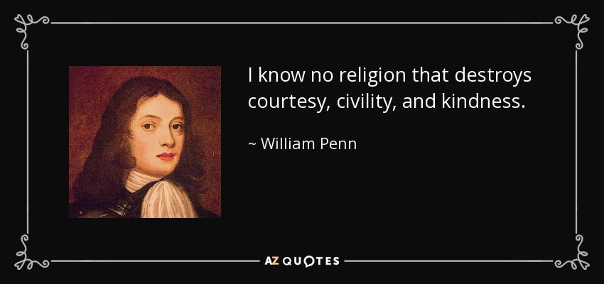 I know no religion that destroys courtesy, civility, and kindness. - William Penn
