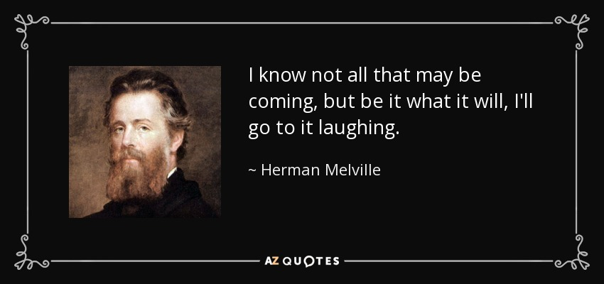 I know not all that may be coming, but be it what it will, I'll go to it laughing. - Herman Melville