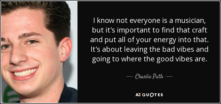 I know not everyone is a musician, but it's important to find that craft and put all of your energy into that. It's about leaving the bad vibes and going to where the good vibes are. - Charlie Puth