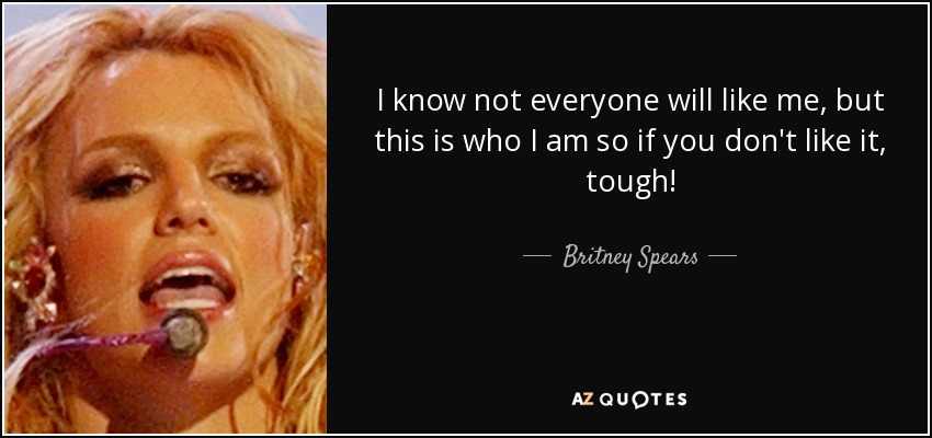 I know not everyone will like me, but this is who I am so if you don't like it, tough! - Britney Spears