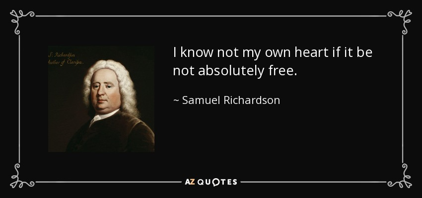 I know not my own heart if it be not absolutely free. - Samuel Richardson
