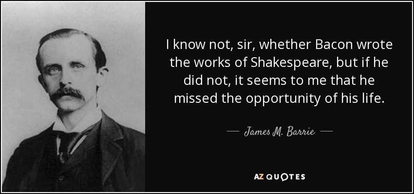 I know not, sir, whether Bacon wrote the works of Shakespeare, but if he did not, it seems to me that he missed the opportunity of his life. - James M. Barrie
