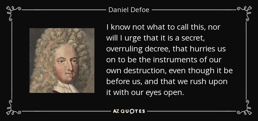 I know not what to call this, nor will I urge that it is a secret, overruling decree, that hurries us on to be the instruments of our own destruction, even though it be before us, and that we rush upon it with our eyes open. - Daniel Defoe