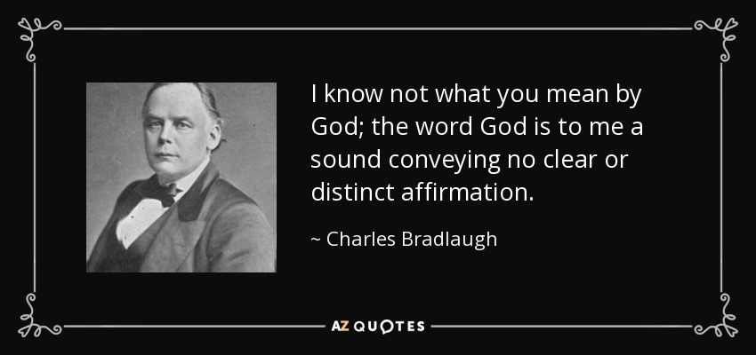 I know not what you mean by God; the word God is to me a sound conveying no clear or distinct affirmation. - Charles Bradlaugh