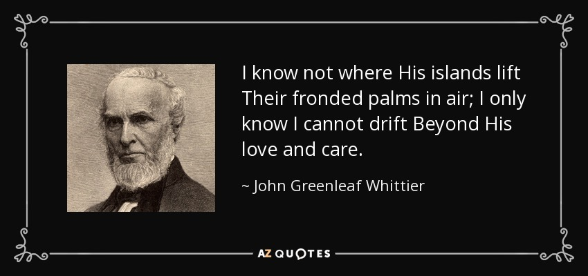 I know not where His islands lift Their fronded palms in air; I only know I cannot drift Beyond His love and care. - John Greenleaf Whittier