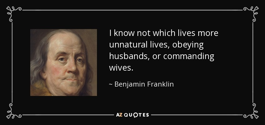 I know not which lives more unnatural lives, obeying husbands, or commanding wives. - Benjamin Franklin
