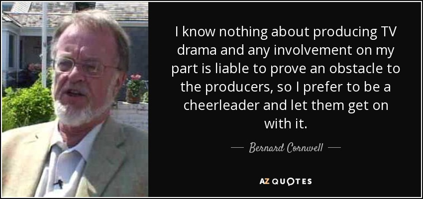 I know nothing about producing TV drama and any involvement on my part is liable to prove an obstacle to the producers, so I prefer to be a cheerleader and let them get on with it. - Bernard Cornwell