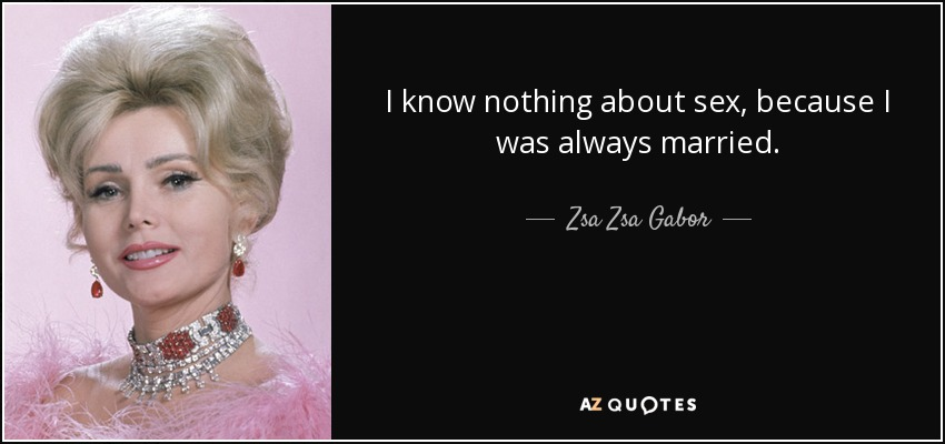 I know nothing about sex, because I was always married. - Zsa Zsa Gabor