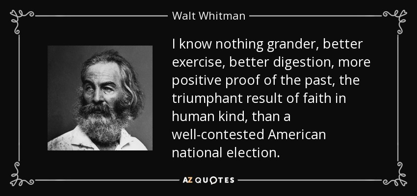 I know nothing grander, better exercise, better digestion, more positive proof of the past, the triumphant result of faith in human kind, than a well-contested American national election. - Walt Whitman