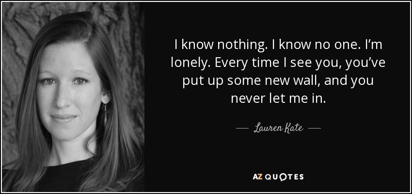 I know nothing. I know no one. I'm lonely. Every time I see you, you've put up some new wall, and you never let me in. - Lauren Kate