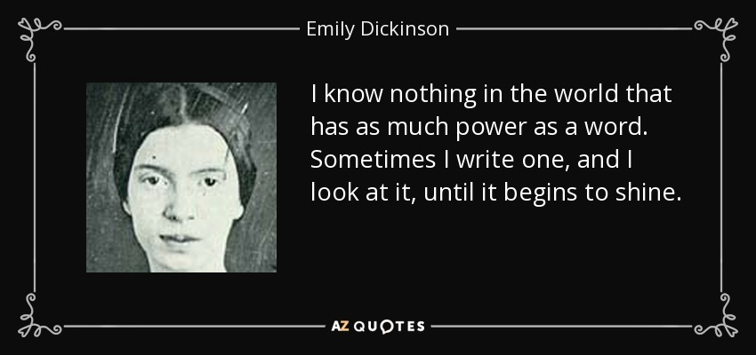 I know nothing in the world that has as much power as a word. Sometimes I write one, and I look at it, until it begins to shine. - Emily Dickinson