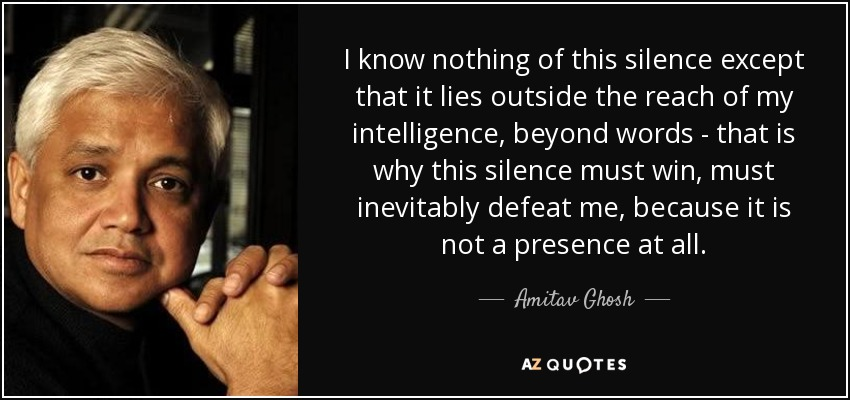 I know nothing of this silence except that it lies outside the reach of my intelligence, beyond words - that is why this silence must win, must inevitably defeat me, because it is not a presence at all. - Amitav Ghosh