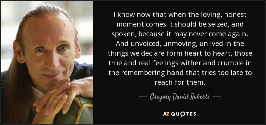 I know now that when the loving, honest moment comes it should be seized, and spoken, because it may never come again. And unvoiced, unmoving, unlived in the things we declare form heart to heart, those true and real feelings wither and crumble in the remembering hand that tries too late to reach for them. - Gregory David Roberts