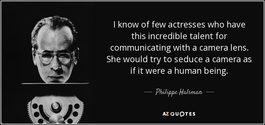 I know of few actresses who have this incredible talent for communicating with a camera lens. She would try to seduce a camera as if it were a human being. - Philippe Halsman