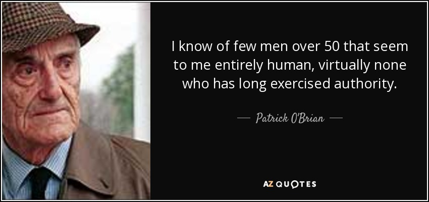 I know of few men over 50 that seem to me entirely human, virtually none who has long exercised authority. - Patrick O'Brian