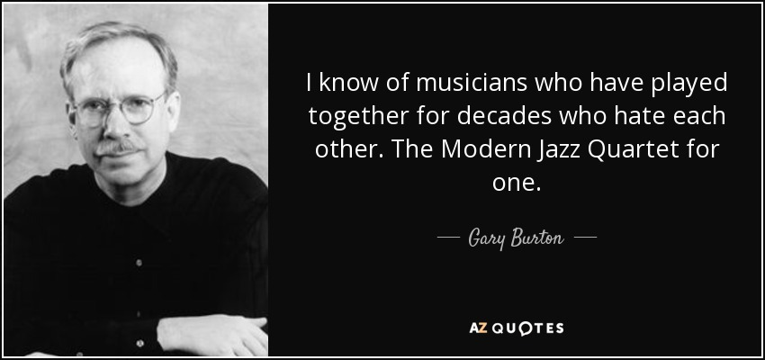 I know of musicians who have played together for decades who hate each other. The Modern Jazz Quartet for one. - Gary Burton