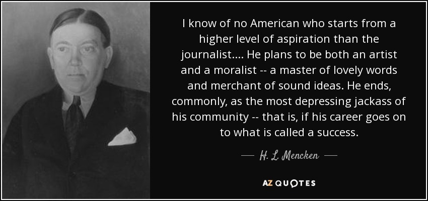 I know of no American who starts from a higher level of aspiration than the journalist. . . . He plans to be both an artist and a moralist -- a master of lovely words and merchant of sound ideas. He ends, commonly, as the most depressing jackass of his community -- that is, if his career goes on to what is called a success. - H. L. Mencken