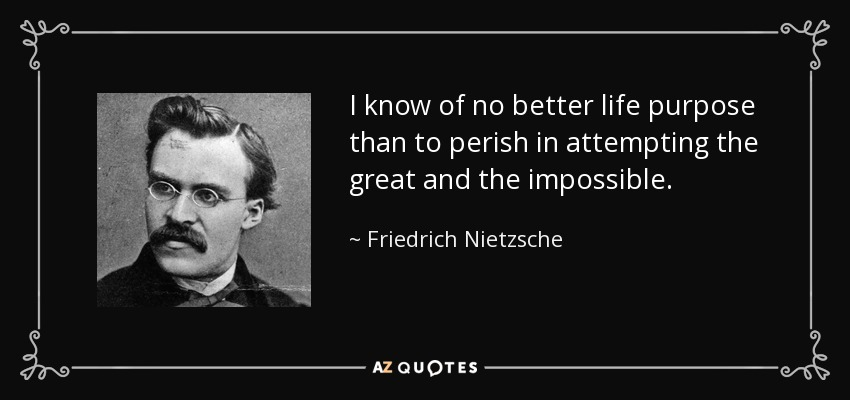 I know of no better life purpose than to perish in attempting the great and the impossible. - Friedrich Nietzsche