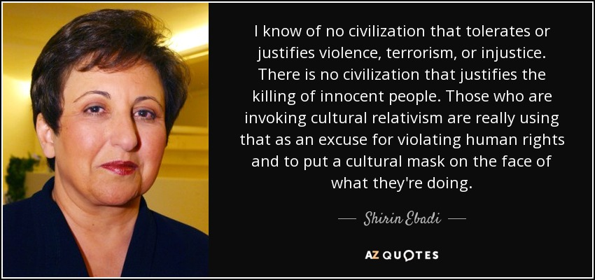 I know of no civilization that tolerates or justifies violence, terrorism, or injustice. There is no civilization that justifies the killing of innocent people. Those who are invoking cultural relativism are really using that as an excuse for violating human rights and to put a cultural mask on the face of what they're doing. - Shirin Ebadi