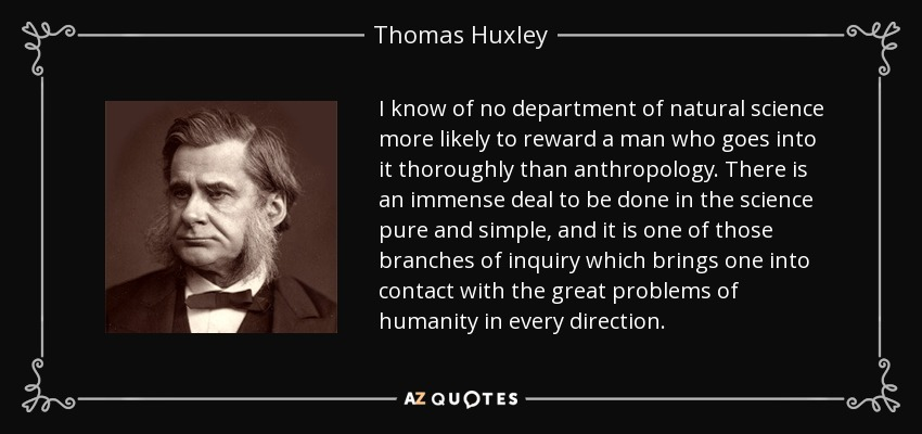 I know of no department of natural science more likely to reward a man who goes into it thoroughly than anthropology. There is an immense deal to be done in the science pure and simple, and it is one of those branches of inquiry which brings one into contact with the great problems of humanity in every direction. - Thomas Huxley