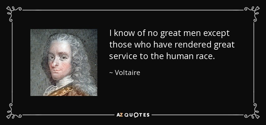 I know of no great men except those who have rendered great service to the human race. - Voltaire