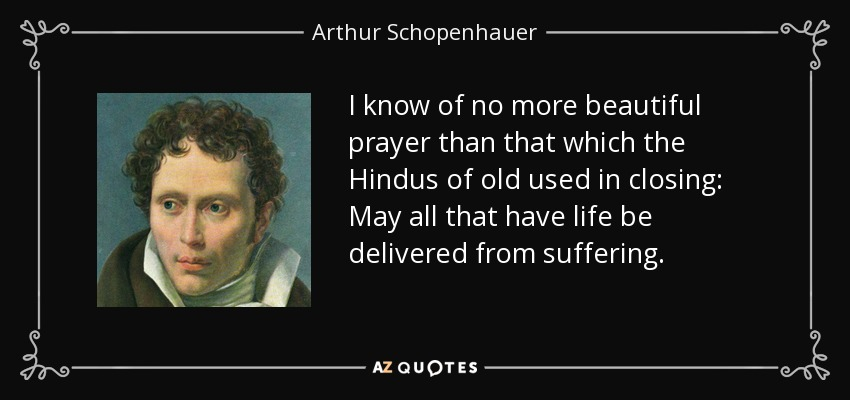 I know of no more beautiful prayer than that which the Hindus of old used in closing: May all that have life be delivered from suffering. - Arthur Schopenhauer