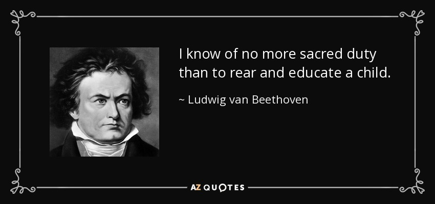 I know of no more sacred duty than to rear and educate a child. - Ludwig van Beethoven