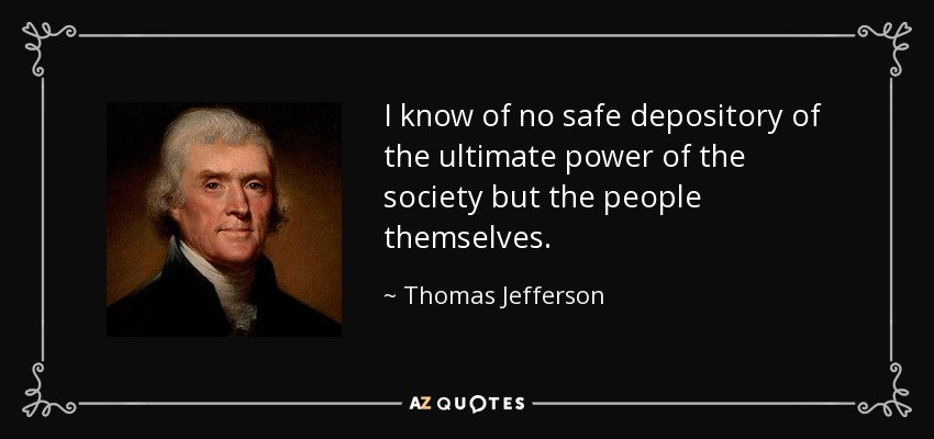 I know of no safe depository of the ultimate power of the society but the people themselves. - Thomas Jefferson