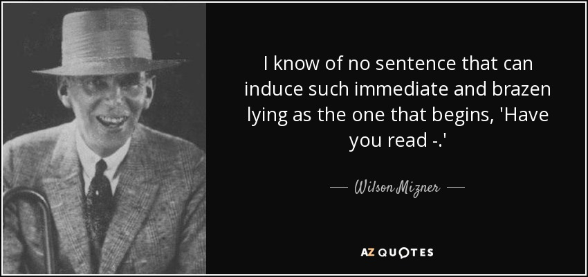I know of no sentence that can induce such immediate and brazen lying as the one that begins, 'Have you read - .' - Wilson Mizner