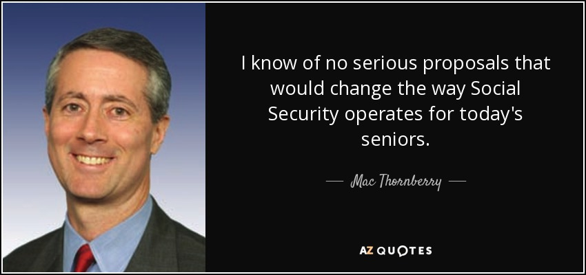 I know of no serious proposals that would change the way Social Security operates for today's seniors. - Mac Thornberry