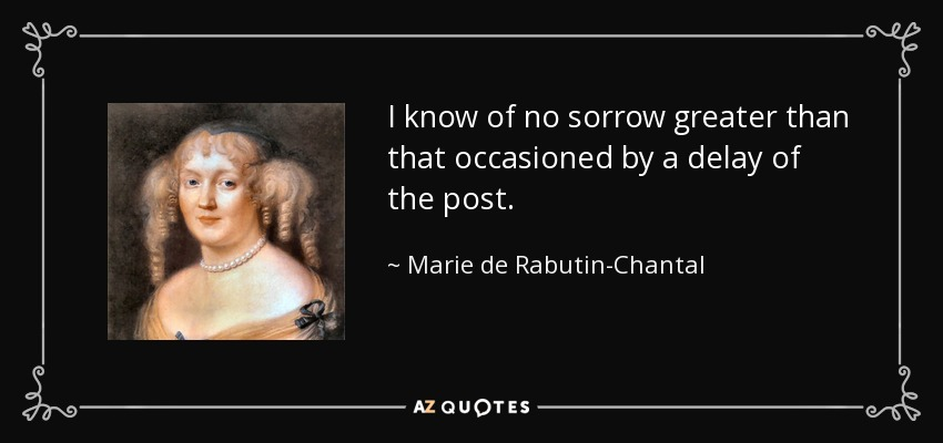 I know of no sorrow greater than that occasioned by a delay of the post. - Marie de Rabutin-Chantal, marquise de Sevigne