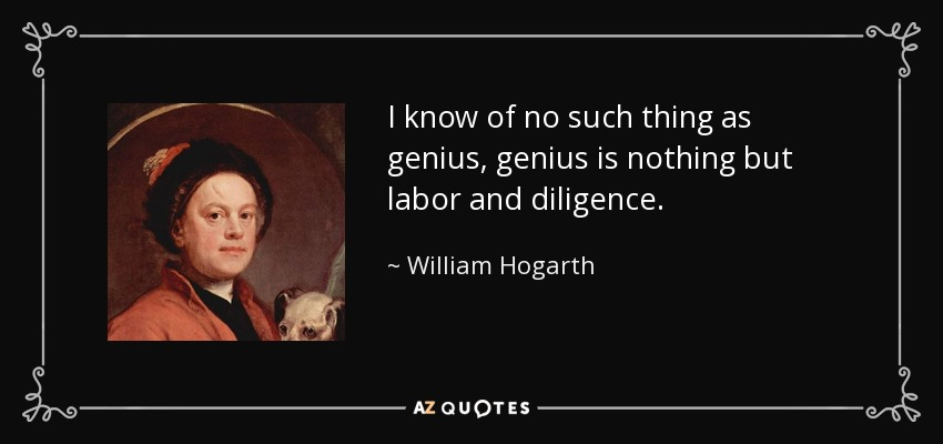 I know of no such thing as genius, genius is nothing but labor and diligence. - William Hogarth