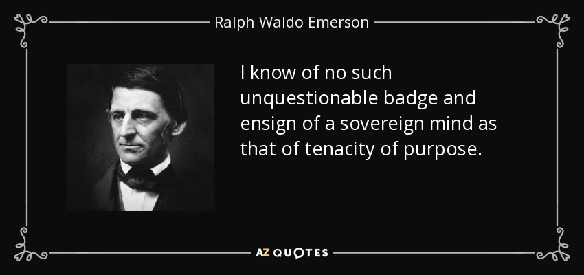 I know of no such unquestionable badge and ensign of a sovereign mind as that of tenacity of purpose. - Ralph Waldo Emerson