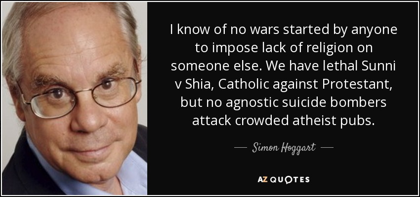 I know of no wars started by anyone to impose lack of religion on someone else. We have lethal Sunni v Shia, Catholic against Protestant, but no agnostic suicide bombers attack crowded atheist pubs. - Simon Hoggart