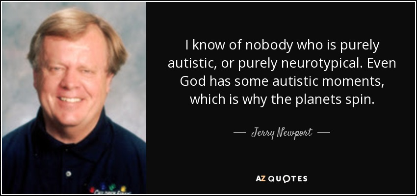 I know of nobody who is purely autistic, or purely neurotypical. Even God has some autistic moments, which is why the planets spin. - Jerry Newport