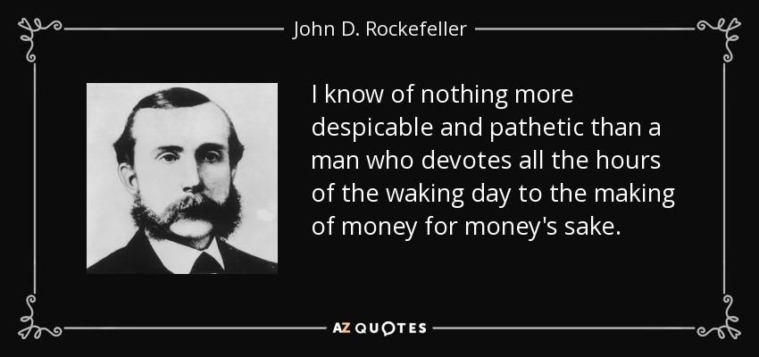 I know of nothing more despicable and pathetic than a man who devotes all the hours of the waking day to the making of money for money's sake. - John D. Rockefeller