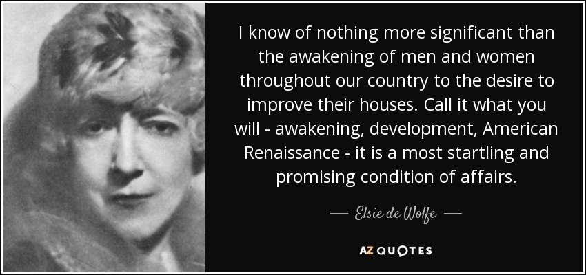 I know of nothing more significant than the awakening of men and women throughout our country to the desire to improve their houses. Call it what you will - awakening, development, American Renaissance - it is a most startling and promising condition of affairs. - Elsie de Wolfe