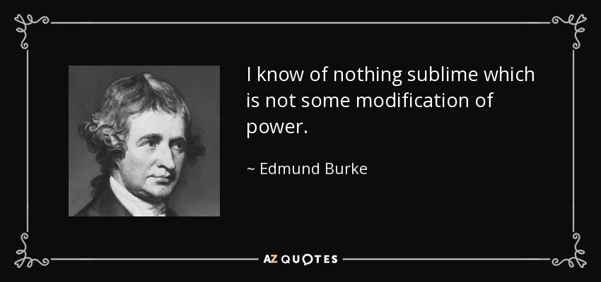 I know of nothing sublime which is not some modification of power. - Edmund Burke