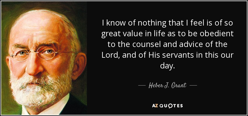 I know of nothing that I feel is of so great value in life as to be obedient to the counsel and advice of the Lord, and of His servants in this our day. - Heber J. Grant
