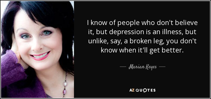 I know of people who don't believe it, but depression is an illness, but unlike, say, a broken leg, you don't know when it'll get better. - Marian Keyes