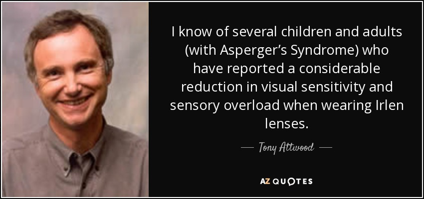 I know of several children and adults (with Asperger's Syndrome) who have reported a considerable reduction in visual sensitivity and sensory overload when wearing Irlen lenses. - Tony Attwood
