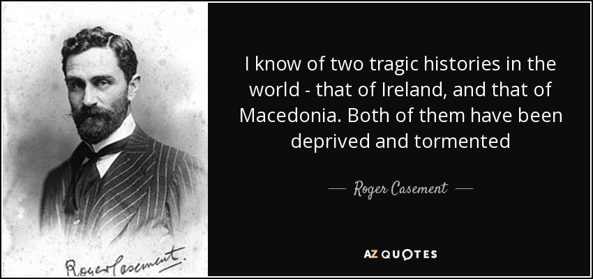 I know of two tragic histories in the world - that of Ireland, and that of Macedonia. Both of them have been deprived and tormented - Roger Casement