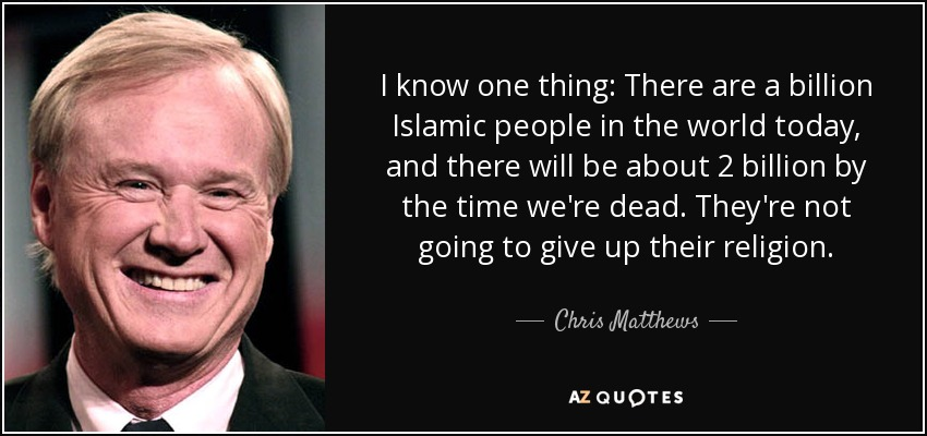 I know one thing: There are a billion Islamic people in the world today, and there will be about 2 billion by the time we're dead. They're not going to give up their religion. - Chris Matthews