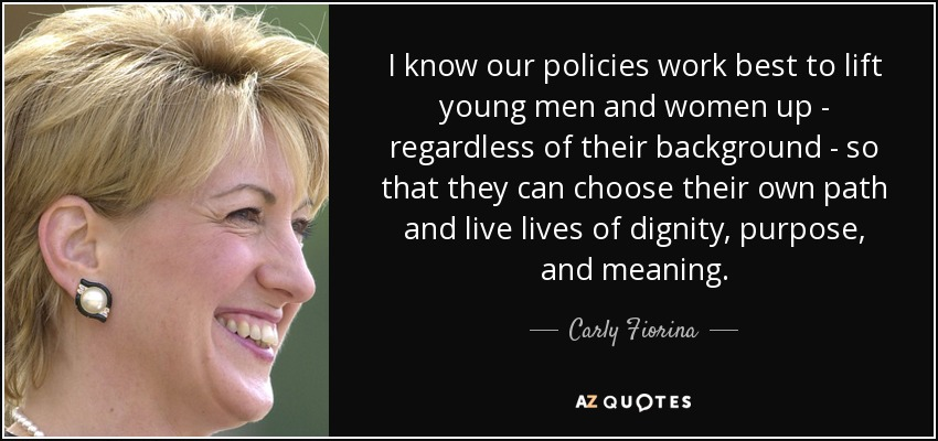 I know our policies work best to lift young men and women up - regardless of their background - so that they can choose their own path and live lives of dignity, purpose, and meaning. - Carly Fiorina