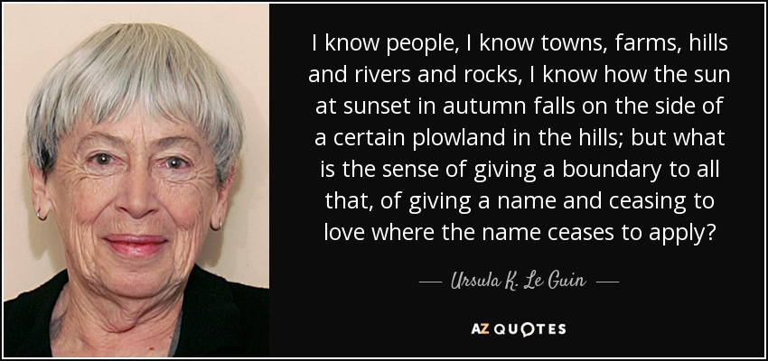I know people, I know towns, farms, hills and rivers and rocks, I know how the sun at sunset in autumn falls on the side of a certain plowland in the hills; but what is the sense of giving a boundary to all that, of giving a name and ceasing to love where the name ceases to apply? - Ursula K. Le Guin