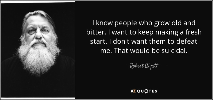 I know people who grow old and bitter. I want to keep making a fresh start. I don't want them to defeat me. That would be suicidal. - Robert Wyatt