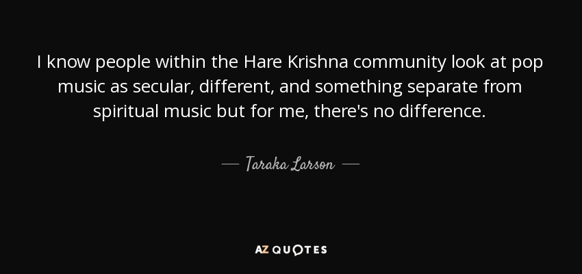 I know people within the Hare Krishna community look at pop music as secular, different, and something separate from spiritual music but for me, there's no difference. - Taraka Larson